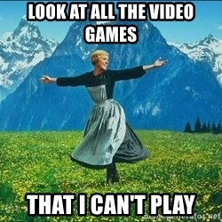Look at all the things - look at all the video games that i can't play