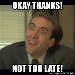 Nick Cage - Okay thanks! Not too late!
