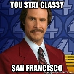 Stay classy - you stay classy san francisco