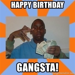 Now That's Gangsta - happy birthday gangsta!