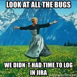 Look at all the things - Look at all the bugs we didn`t had time to log in Jira