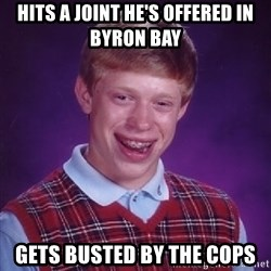 Bad Luck Brian - hits a joint he's offered in byron bay gets busted by the cops