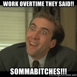 Nick Cage - work overtime they said!! sommabitches!!!