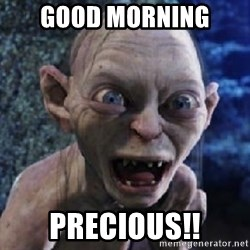 scary smeagol - Good morning  Precious!!