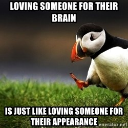 Unpopular Opinion Puffinn - loving someone for their brain is just like loving someone for their appearance