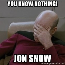 Picardfacepalm - You know nothing! Jon snow