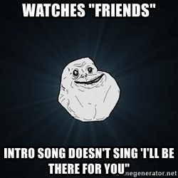 """Forever Alone - WATCHES """"FRIENDS"""" INTRO SONG DOESN'T SING 'I'LL BE THERE FOR YOU"""""""