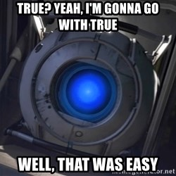 Portal Wheatley - True? yeah, i'm gonna go with true well, that was easy