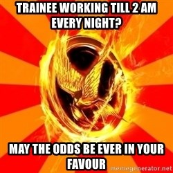 Typical fan of the hunger games - trainee working till 2 am every night? may the odds be ever in your favour