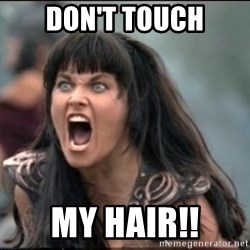 xena mad - DON'T TOUCH MY HAIR!!