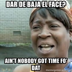 Xbox one aint nobody got time for that shit. - dar de BAJA EL FACE? AIN'T NOBODY GOT TIME FO' DAT