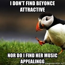 Unpopular Opinion Puffinn - i don't find beyonce attractive nor do i find her music appealingg