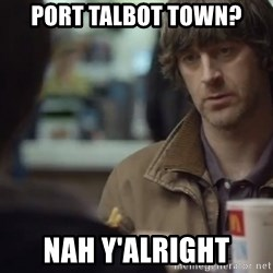 nah you're alright - Port Talbot Town? Nah Y'alright
