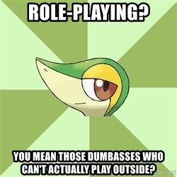 Smugleaf - Role-playing? You mean those dumbasses who can't actually play outside?