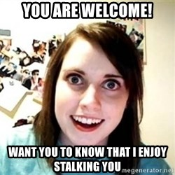 Overprotective Girlfriend - You are welcome! want you to know that i enjoy stalking you