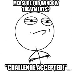 "Challenge Accepted HD - Measure for window treatments? ""Challenge Accepted!"""