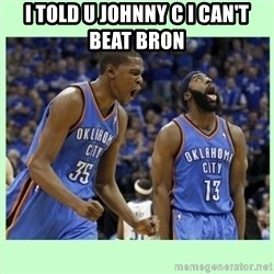 durant harden - I told u Johnny C I can't beat bron