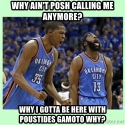 durant harden - Why ain't posh calling me anymore? Why I gotta be here with poustides gamoto why?