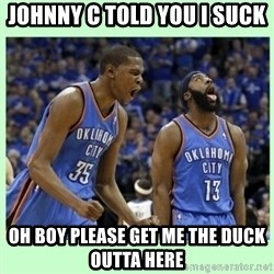 durant harden - Johnny C told you I suck  Oh boy please get me the duck outta here