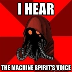 Advice Techpriest - I hear the Machine Spirit's voice