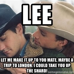 Brokeback Mountain - Lee let me make it up to you mate. Maybe a trip to london. i could take you up the shard!
