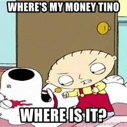 Where's my money Stewie - Where's my money tino Where is it?