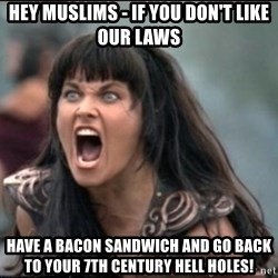 xena mad - hey muslims - if you don't like our laws have a bacon sandwich and go back to your 7th century hell holes!