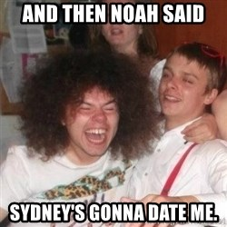'And Then He Said' Guy - And then Noah said Sydney's gonna date me.