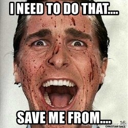 american psycho - I need to do that.... Save me from....
