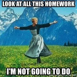 Look at all the things - Look at all this homework I'm not going to do