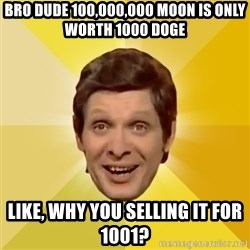 Trolololololll - bro dude 100,000,000 moon is only worth 1000 Doge like, why you selling it for 1001?
