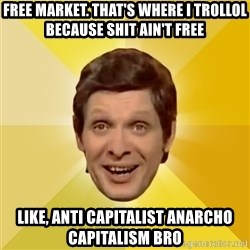 Trolololololll - free market. that's where I trollol because shit ain't free like, anti capitalist anarcho capitalism bro