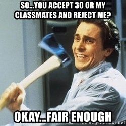 american psycho - So...You accept 30 or my classmates and reject me? okay...fair enough