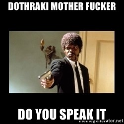 ENGLISH DO YOU SPEAK IT - Dothraki Mother Fucker Do you speak it