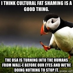 Unpopular Opinion Puffinn - I think cultural fat shaming is a good thing. The usa is turning into the humans from wall-e before our eyes and we're doing nothing to stop it.