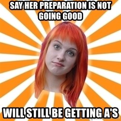 Hayley Williams - SAY HER PREPARATION IS NOT GOING GOOD WILL STILL BE GETTING A'S