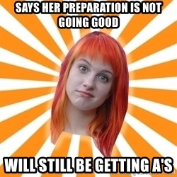 Hayley Williams - says her preparation is not going good will still be getting a's