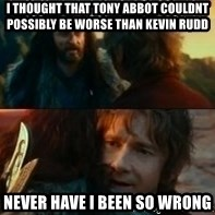 Never Have I Been So Wrong - i thought that tony abbot couldnt possibly be worse than kevin rudd never have i been so wrong