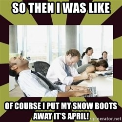 And then we said - So then I was like OF course I put my snow boots away it's April!