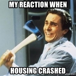 american psycho - My reaction when housing crashed