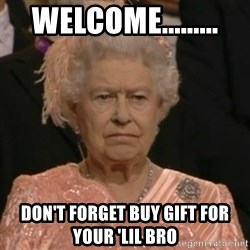 Unhappy Queen - Welcome......... don't forget buy gift for your 'lil bro