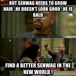 Skin Head John - but sehwag needs to grow hair ..he doesn't look good ..he is bald  find a better sehwag in the new world !