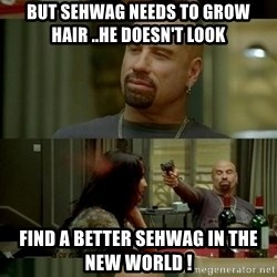 Skin Head John - but sehwag needs to grow hair ..he doesn't look find a better sehwag in the new world !