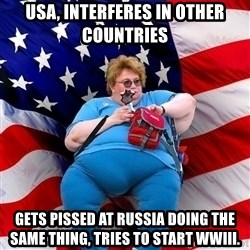 Obese American - USA, interferes in other countries Gets pissed at russia doing the same thing, tries to start wwIII.