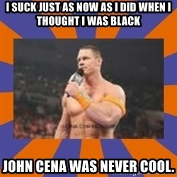 John cena be like you got a big ass dick - I suck just as now as I did when I thought I was black  JOHN CENA WAS NEVER COOL.
