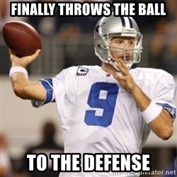Tonyromo - finally throws the ball to the defense
