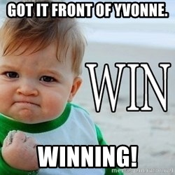 Win Baby - Got it front of Yvonne. Winning!