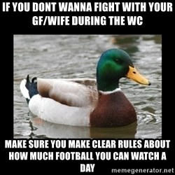 advice mallard - if you dont wanna fight with your gf/wife during the wc make sure you make clear rules about how much football you can watch a day