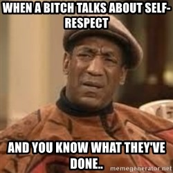 Confused Bill Cosby  - when a bitch talks about self-respect and you know what they've done..