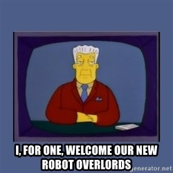 Kent_brockman -  I, FOR ONE, WELCOME OUR NEW ROBOT OVERLORDS